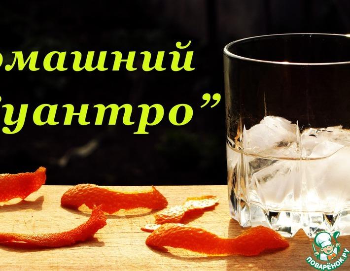 Домашний Куантро, рецепт апельсинового ликера – кулинарный рецепт