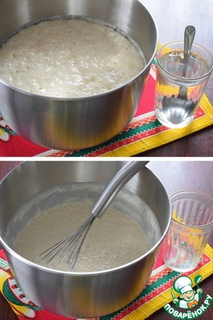After 1 hour here is get the dough (it has increased in volume by 1.5 - 2 times). Add to the batter approached the water with salt and mix well with a whisk.